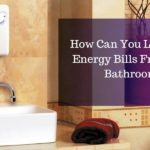 How Can You Lower The Energy Bills From Your Bathroom? (Using Tankless Water Heater)
