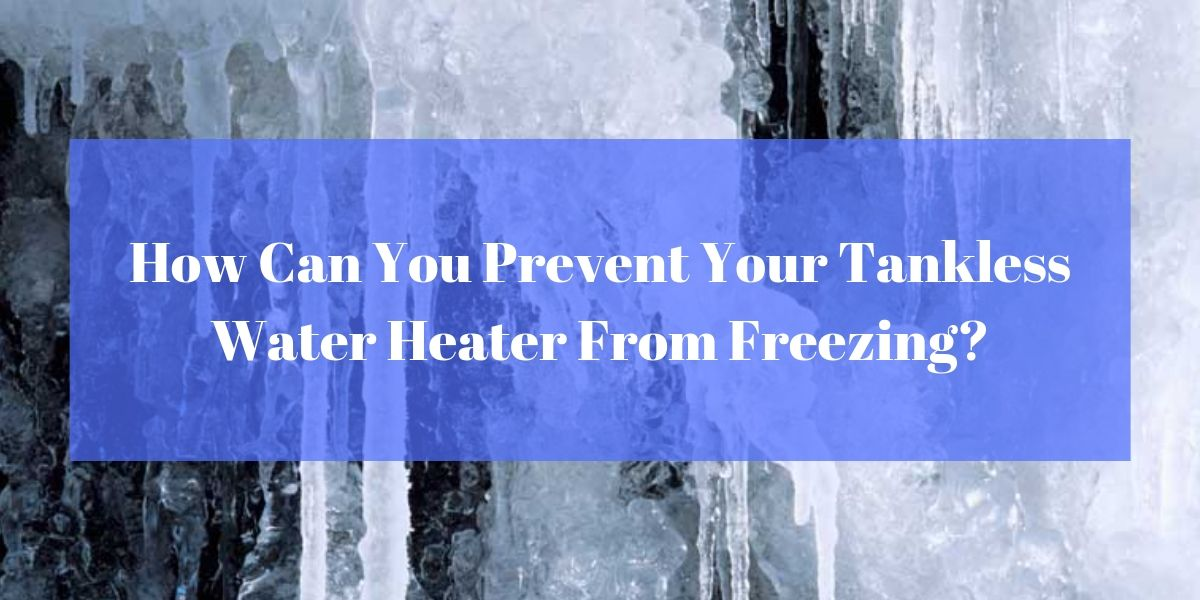 How Can You Prevent Your Tankless Water Heater From Freezing?