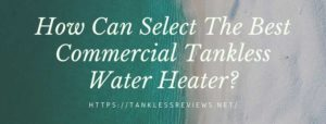 How Can Select The Best Commercial Tankless Water Heater