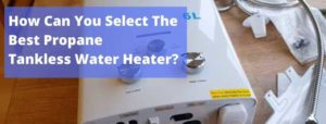 How Can You Select The Best Propane Tankless Water Heater?